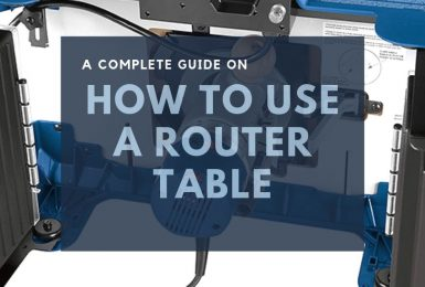 A Complete Guide on How to Use a Router Table